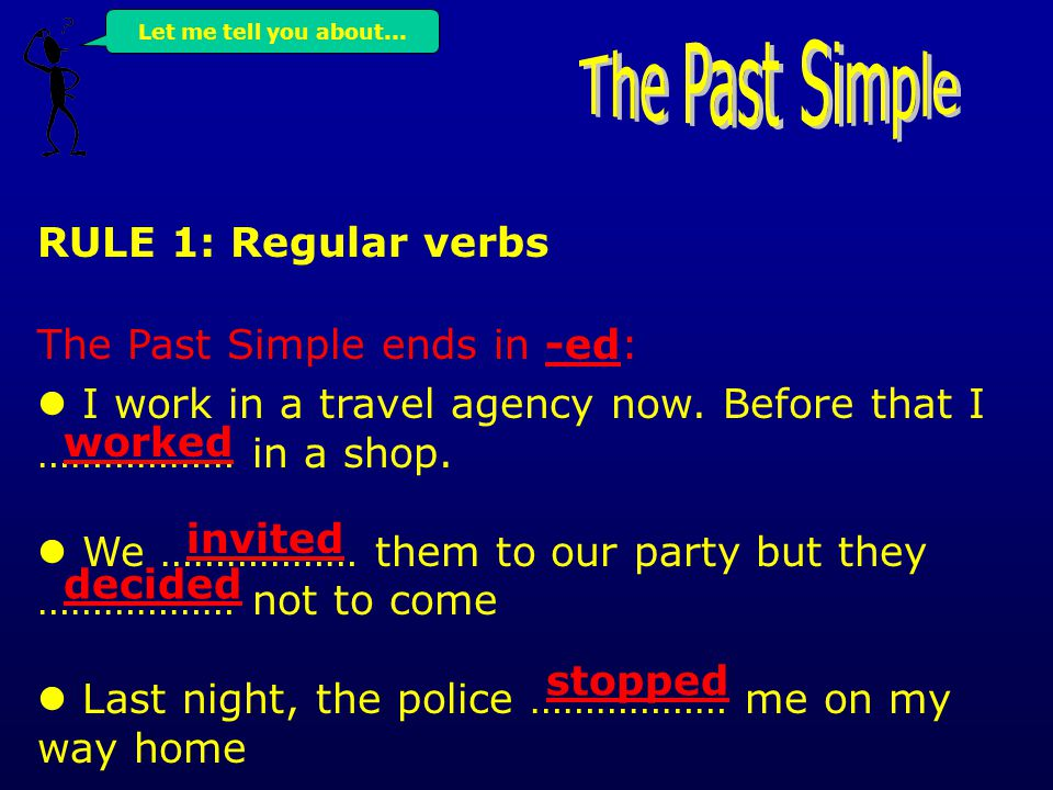 RULE 1: Regular verbs The Past Simple ends in -ed: I work in a travel agency now.