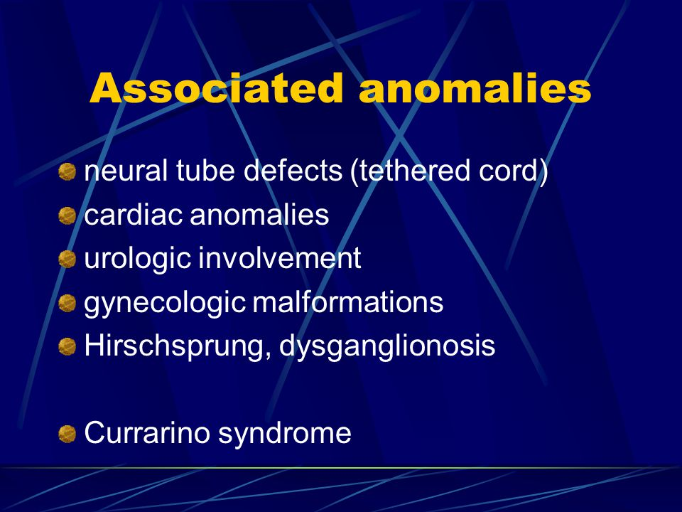 Associated anomalies neural tube defects (tethered cord) cardiac anomalies urologic involvement gynecologic malformations Hirschsprung, dysganglionosi