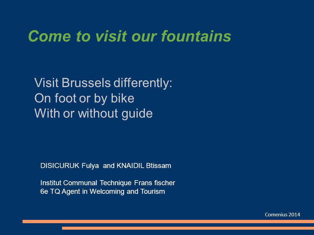 Come to visit our fountains Comenius 2014 Visit Brussels differently: On foot or by bike With or without guide DISICURUK Fulya and KNAIDIL Btissam Ins