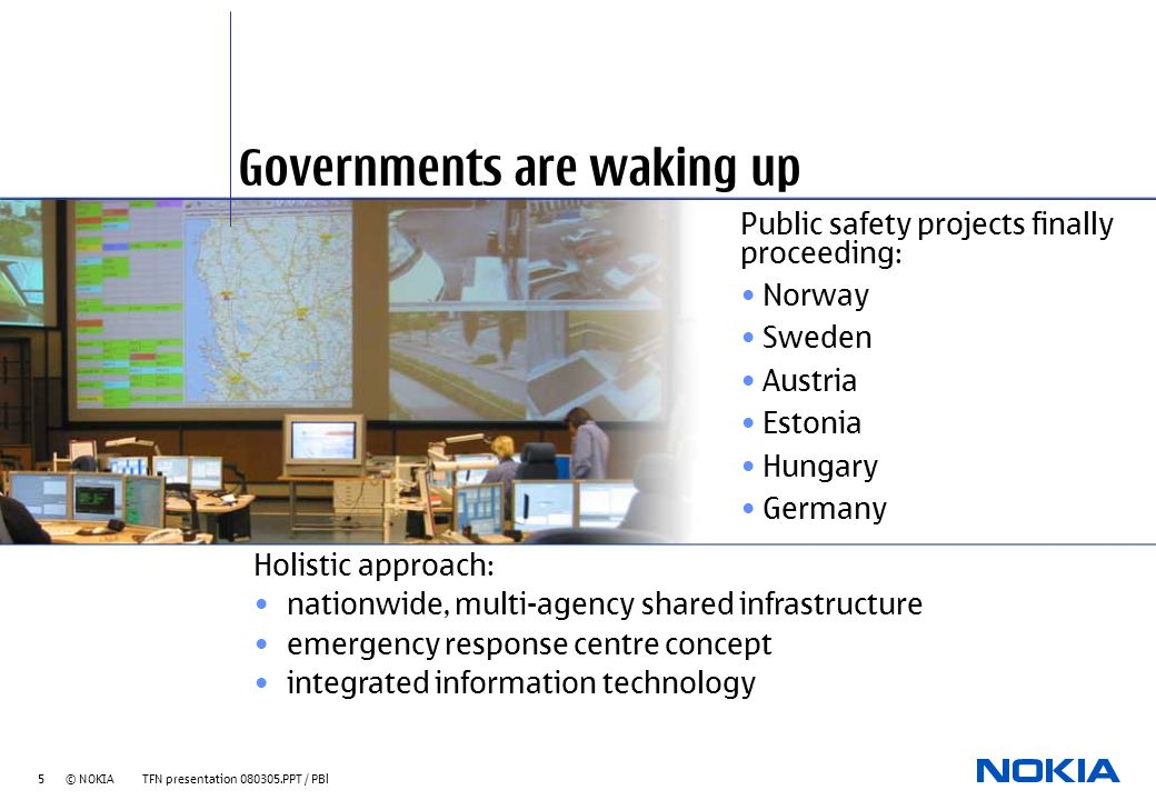 5 © NOKIA TFN presentation 080305.PPT / PBl Governments are waking up Public safety projects finally proceeding: Norway Sweden Austria Estonia Hungary Germany Holistic approach: nationwide, multi-agency shared infrastructure emergency response centre concept integrated information technology