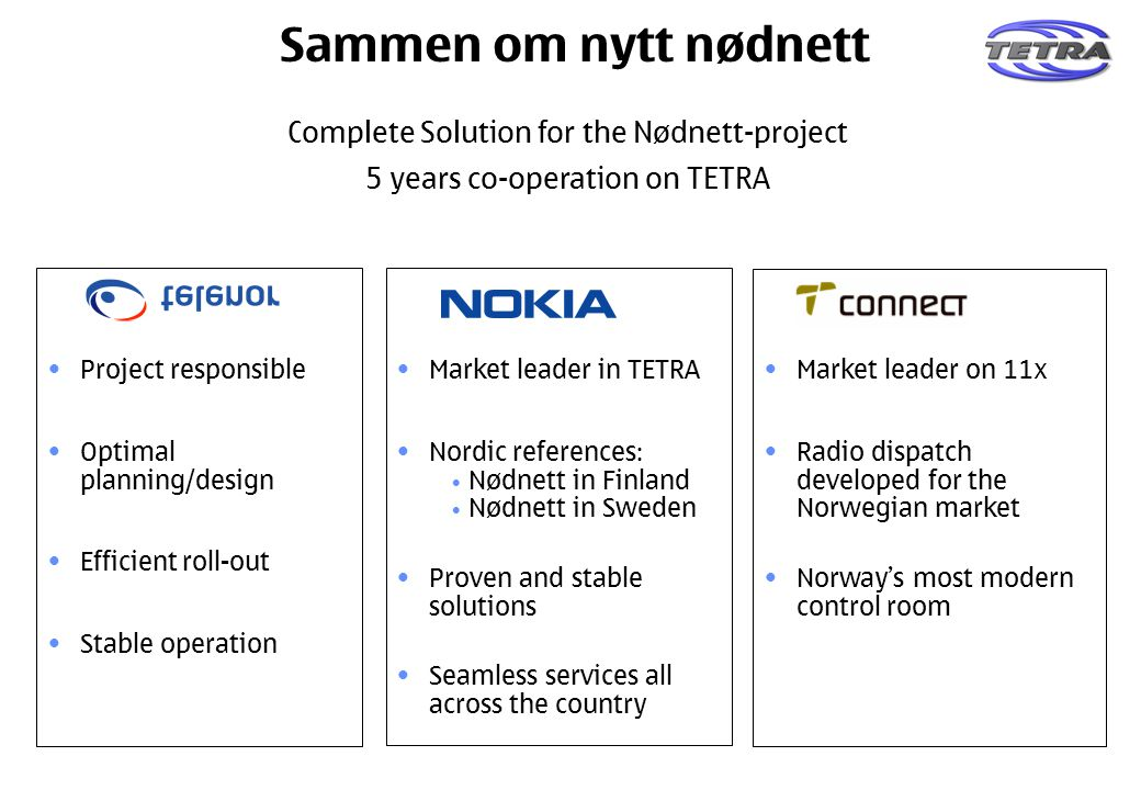 Project responsible Optimal planning/design Efficient roll-out Stable operation Market leader in TETRA Nordic references: Nødnett in Finland Nødnett in Sweden Proven and stable solutions Seamless services all across the country Market leader on 11x Radio dispatch developed for the Norwegian market Norway's most modern control room Complete Solution for the Nødnett-project 5 years co-operation on TETRA Sammen om nytt nødnett