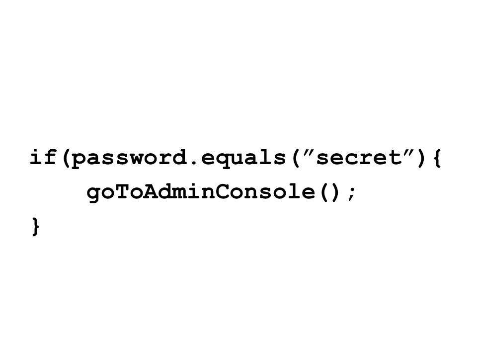 if(password.equals( secret ){ goToAdminConsole(); }