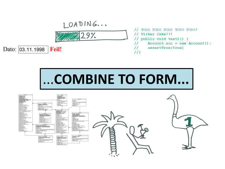 // TODO TODO TODO TODO TODO! // Virker ikke!!! // public void test1() { // Account acc = new Account(); // assertTrue(true) //}...COMBINE TO FORM...