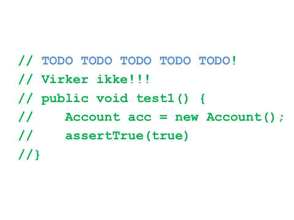 // TODO TODO TODO TODO TODO! // Virker ikke!!! // public void test1() { // Account acc = new Account(); // assertTrue(true) //}
