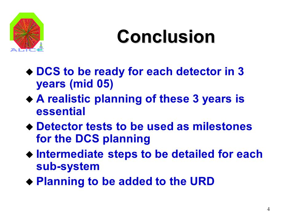 4 Conclusion u DCS to be ready for each detector in 3 years (mid 05) u A realistic planning of these 3 years is essential u Detector tests to be used
