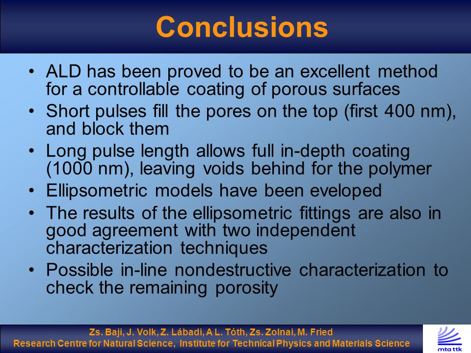 Conclusions ALD has been proved to be an excellent method for a controllable coating of porous surfaces Short pulses fill the pores on the top (first 400 nm), and block them Long pulse length allows full in-depth coating (1000 nm), leaving voids behind for the polymer Ellipsometric models have been eveloped The results of the ellipsometric fittings are also in good agreement with two independent characterization techniques Possible in-line nondestructive characterization to check the remaining porosity Zs.
