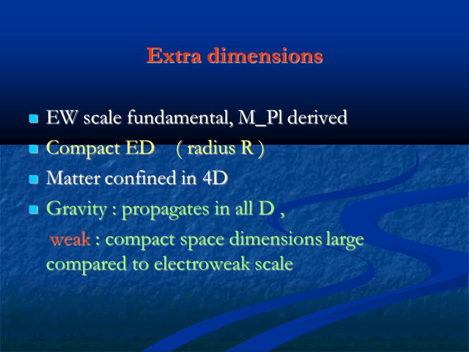 Extra dimensions EW scale fundamental, M_Pl derived EW scale fundamental, M_Pl derived Compact ED ( radius R ) Compact ED ( radius R ) Matter confined in 4D Matter confined in 4D Gravity : propagates in all D, Gravity : propagates in all D, weak : compact space dimensions large compared to electroweak scale weak : compact space dimensions large compared to electroweak scale