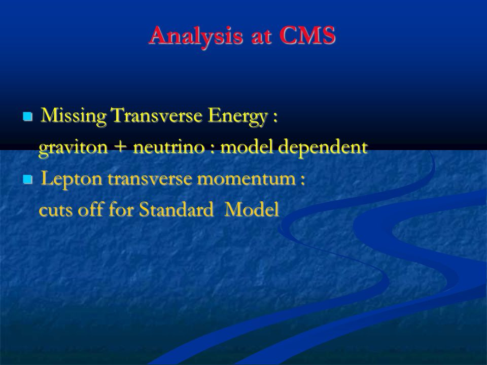 Analysis at CMS Missing Transverse Energy : Missing Transverse Energy : graviton + neutrino : model dependent graviton + neutrino : model dependent Lepton transverse momentum : Lepton transverse momentum : cuts off for Standard Model cuts off for Standard Model