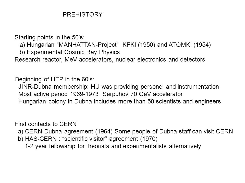 PREHISTORY Starting points in the 50's: a) Hungarian MANHATTAN-Project KFKI (1950) and ATOMKI (1954) b) Experimental Cosmic Ray Physics Research reactor, MeV accelerators, nuclear electronics and detectors Beginning of HEP in the 60's: JINR-Dubna membership: HU was providing personel and instrumentation Most active period 1969-1973 Serpuhov 70 GeV accelerator Hungarian colony in Dubna includes more than 50 scientists and engineers First contacts to CERN a) CERN-Dubna agreement (1964) Some people of Dubna staff can visit CERN b) HAS-CERN : scientific visitor agreement (1970) 1-2 year fellowship for theorists and experimentalists alternatively