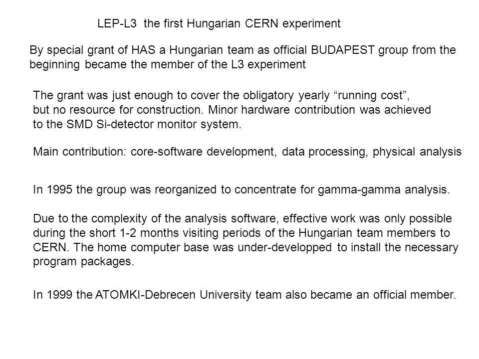 LEP-L3 the first Hungarian CERN experiment By special grant of HAS a Hungarian team as official BUDAPEST group from the beginning became the member of the L3 experiment The grant was just enough to cover the obligatory yearly running cost , but no resource for construction.
