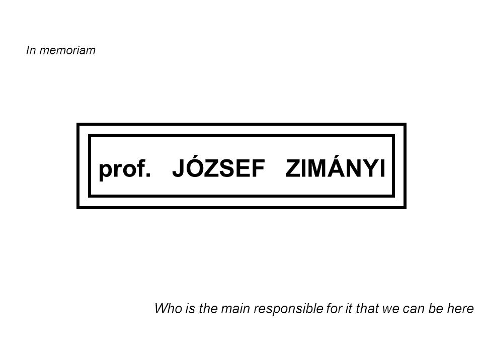 In memoriam prof. JÓZSEF ZIMÁNYI Who is the main responsible for it that we can be here