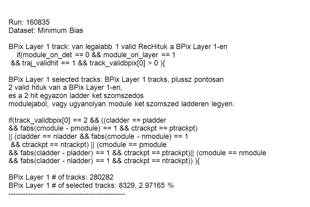 Run: 160835 Dataset: Minimum Bias BPix Layer 1 track: van legalabb 1 valid RecHituk a BPix Layer 1-en if(module_on_det == 0 && module_on_layer == 1 && traj_validhit == 1 && track_validbpix[0] > 0 ){ BPix Layer 1 selected tracks: BPix Layer 1 tracks, plussz pontosan 2 valid hituk van a BPix Layer 1-en, es a 2 hit egyazon ladder ket szomszedos modulejabol, vagy ugyanolyan module ket szomszed ladderen legyen.