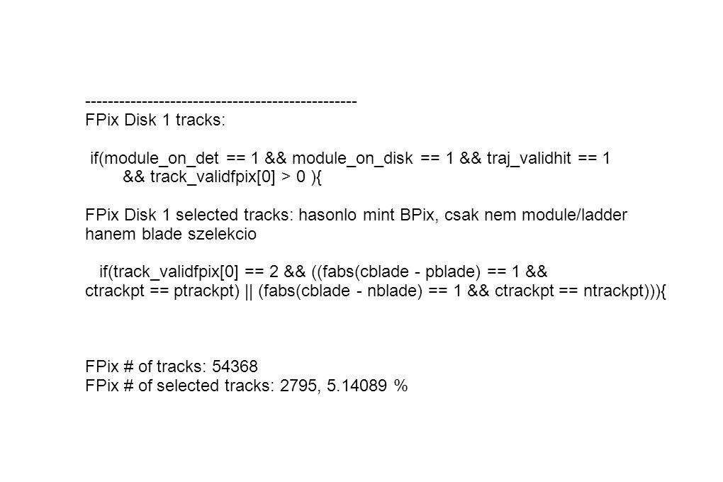 ------------------------------------------------ FPix Disk 1 tracks: if(module_on_det == 1 && module_on_disk == 1 && traj_validhit == 1 && track_validfpix[0] > 0 ){ FPix Disk 1 selected tracks: hasonlo mint BPix, csak nem module/ladder hanem blade szelekcio if(track_validfpix[0] == 2 && ((fabs(cblade - pblade) == 1 && ctrackpt == ptrackpt) || (fabs(cblade - nblade) == 1 && ctrackpt == ntrackpt))){ FPix # of tracks: 54368 FPix # of selected tracks: 2795, 5.14089 %