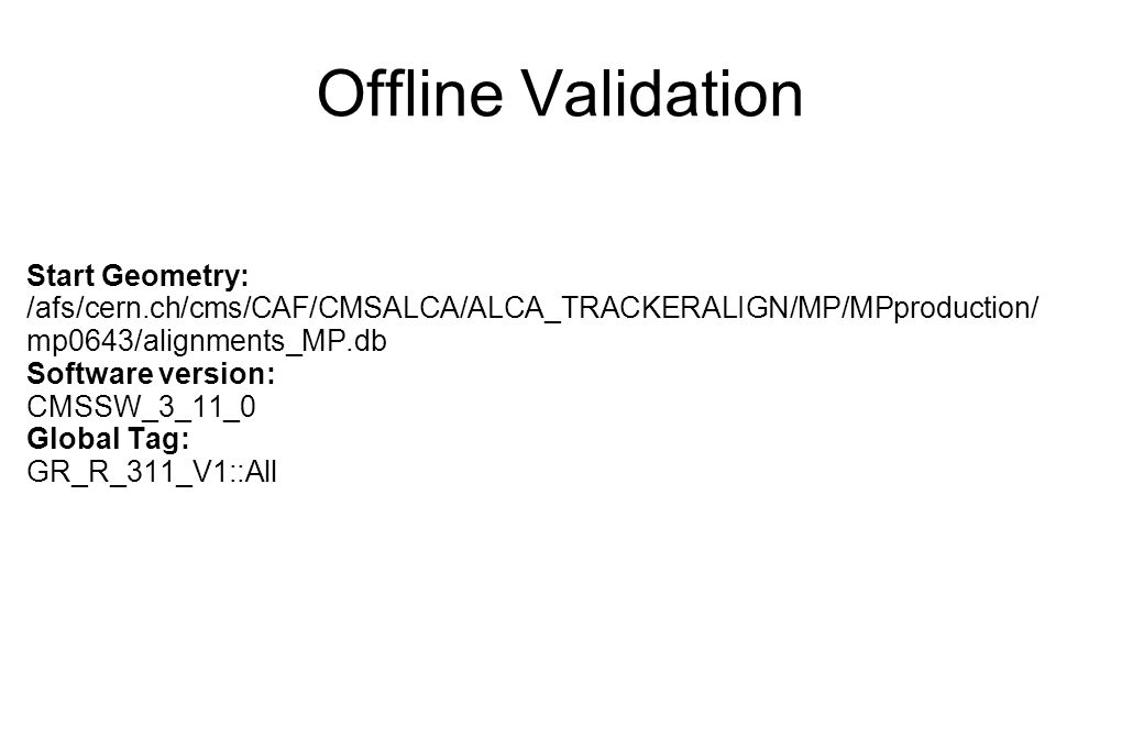 Offline Validation Start Geometry: /afs/cern.ch/cms/CAF/CMSALCA/ALCA_TRACKERALIGN/MP/MPproduction/ mp0643/alignments_MP.db Software version: CMSSW_3_1