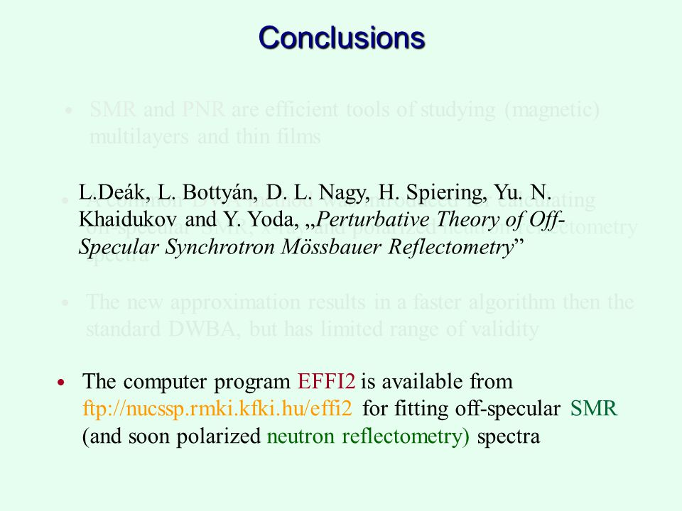 Conclusions SMR and PNR are efficient tools of studying (magnetic) multilayers and thin films The computer program EFFI2 is available from ftp://nucssp.rmki.kfki.hu/effi2 for fitting off-specular SMR (and soon polarized neutron reflectometry) spectra A common DWA method was introduced for calculating off-specular SMR, x-ray and polarized neutron reflectometry spectra The new approximation results in a faster algorithm then the standard DWBA, but has limited range of validity L.Deák, L.