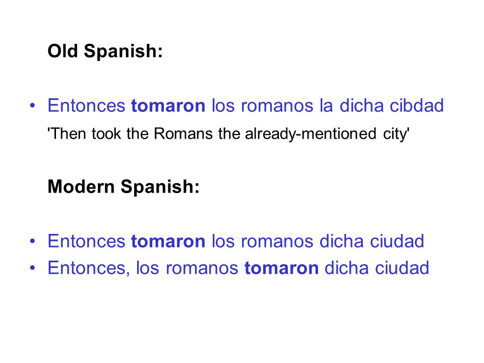 Old Spanish: Entonces tomaron los romanos la dicha cibdad Then took the Romans the already-mentioned city Modern Spanish: Entonces tomaron los romanos dicha ciudad Entonces, los romanos tomaron dicha ciudad