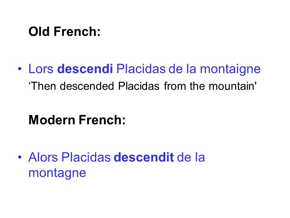 Old French: Lors descendi Placidas de la montaigne 'Then descended Placidas from the mountain Modern French: Alors Placidas descendit de la montagne