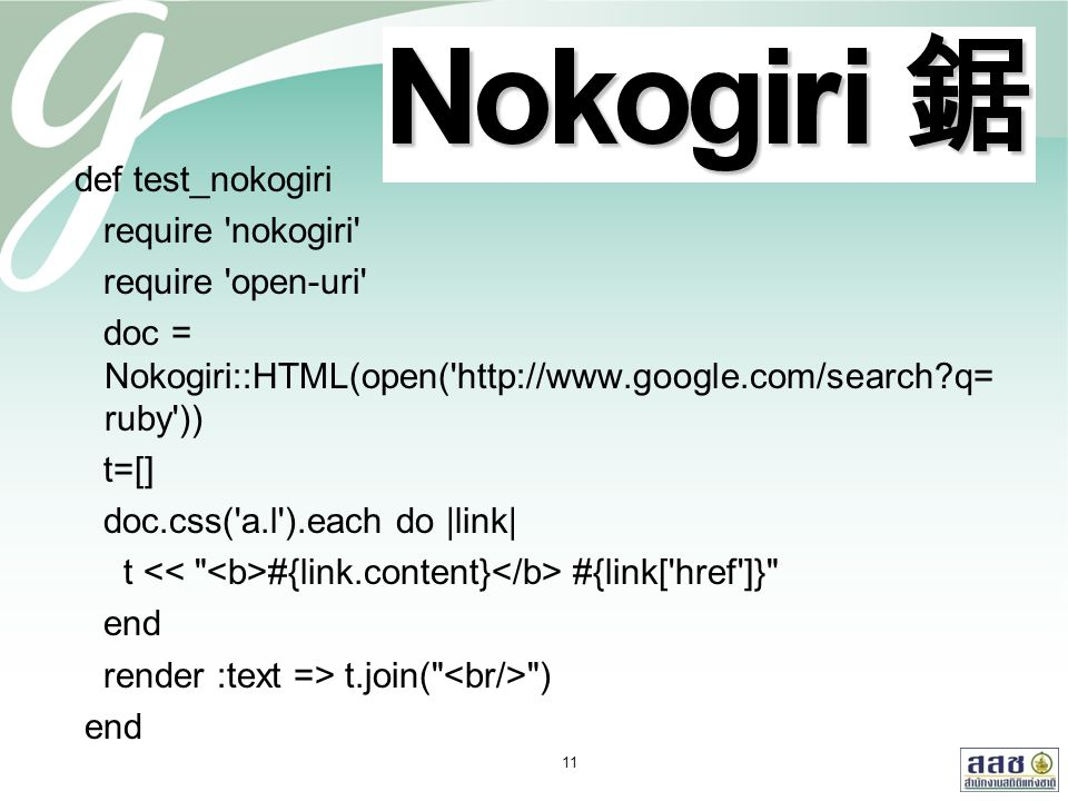 def test_nokogiri require nokogiri require open-uri doc = Nokogiri::HTML(open( http://www.google.com/search?q= ruby )) t=[] doc.css( a.l ).each do |link| t #{link.content} #{link[ href ]} end render :text => t.join( ) end 11