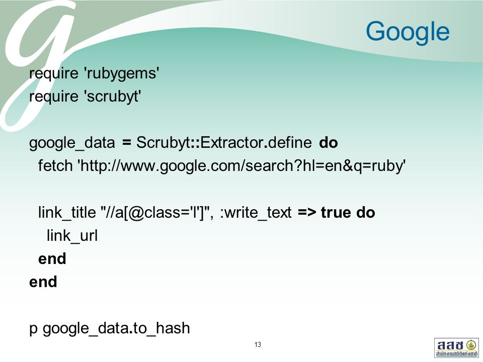 Google require rubygems require scrubyt google_data = Scrubyt::Extractor.define do fetch http://www.google.com/search?hl=en&q=ruby link_title //a[@class= l ] , :write_text => true do link_url end p google_data.to_hash 13