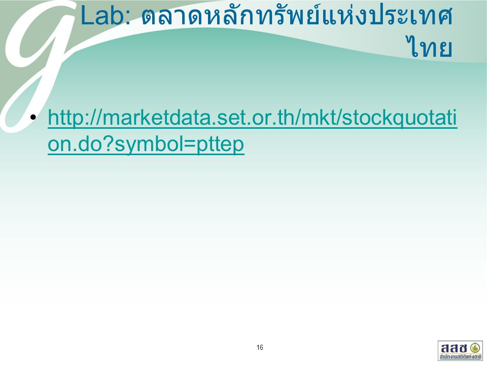 Lab: ตลาดหลักทรัพย์แห่งประเทศ ไทย http://marketdata.set.or.th/mkt/stockquotati on.do?symbol=pttephttp://marketdata.set.or.th/mkt/stockquotati on.do?symbol=pttep 16