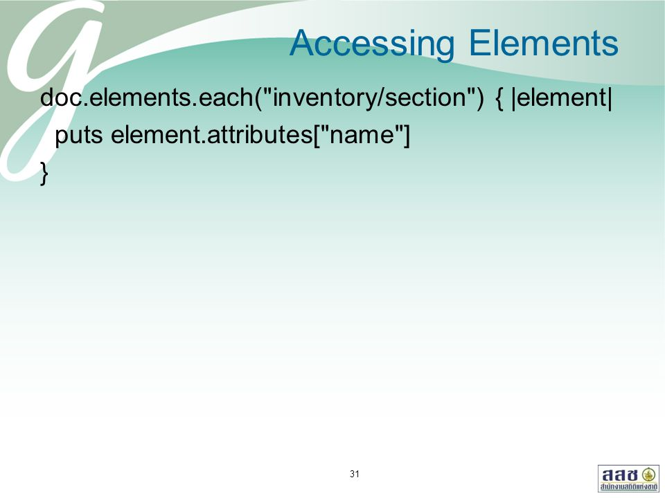 Accessing Elements doc.elements.each( inventory/section ) { |element| puts element.attributes[ name ] } 31