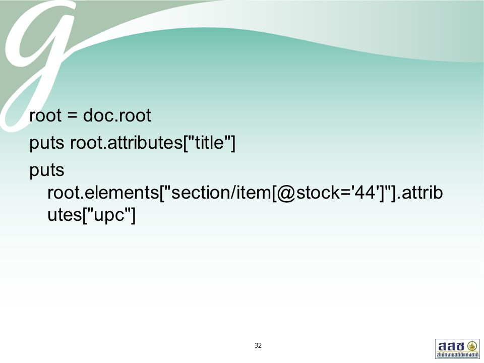 root = doc.root puts root.attributes[ title ] puts root.elements[ section/item[@stock= 44 ] ].attrib utes[ upc ] 32