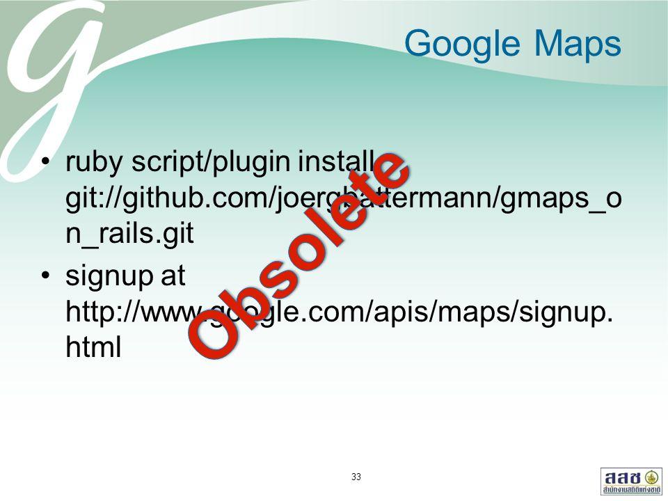 Google Maps ruby script/plugin install git://github.com/joergbattermann/gmaps_o n_rails.git signup at http://www.google.com/apis/maps/signup. html 33