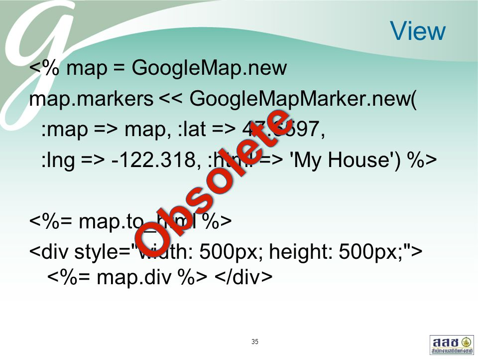 View <% map = GoogleMap.new map.markers << GoogleMapMarker.new( :map => map, :lat => 47.6597, :lng => -122.318, :html => 'My House') %> 35