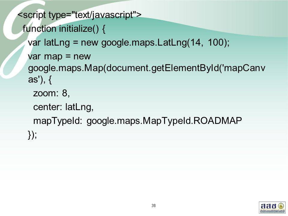 function initialize() { var latLng = new google.maps.LatLng(14, 100); var map = new google.maps.Map(document.getElementById( mapCanv as ), { zoom: 8, center: latLng, mapTypeId: google.maps.MapTypeId.ROADMAP }); 38