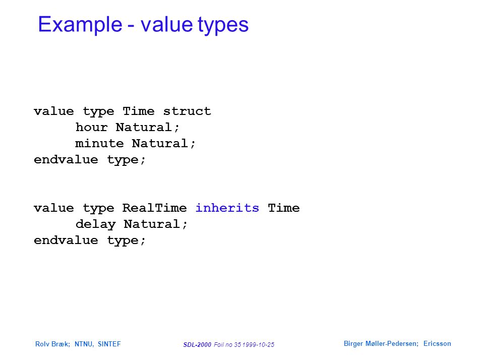 SDL-2000 Foil no 35 1999-10-25 Rolv Bræk; NTNU, SINTEF Birger Møller-Pedersen; Ericsson value type Time struct hour Natural; minute Natural; endvalue type; value type RealTime inherits Time delay Natural; endvalue type; Example - value types