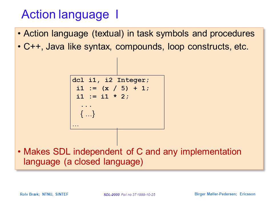 SDL-2000 Foil no 37 1999-10-25 Rolv Bræk; NTNU, SINTEF Birger Møller-Pedersen; Ericsson Action language I Action language (textual) in task symbols an