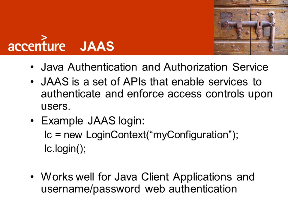 JAAS Java Authentication and Authorization Service JAAS is a set of APIs that enable services to authenticate and enforce access controls upon users.