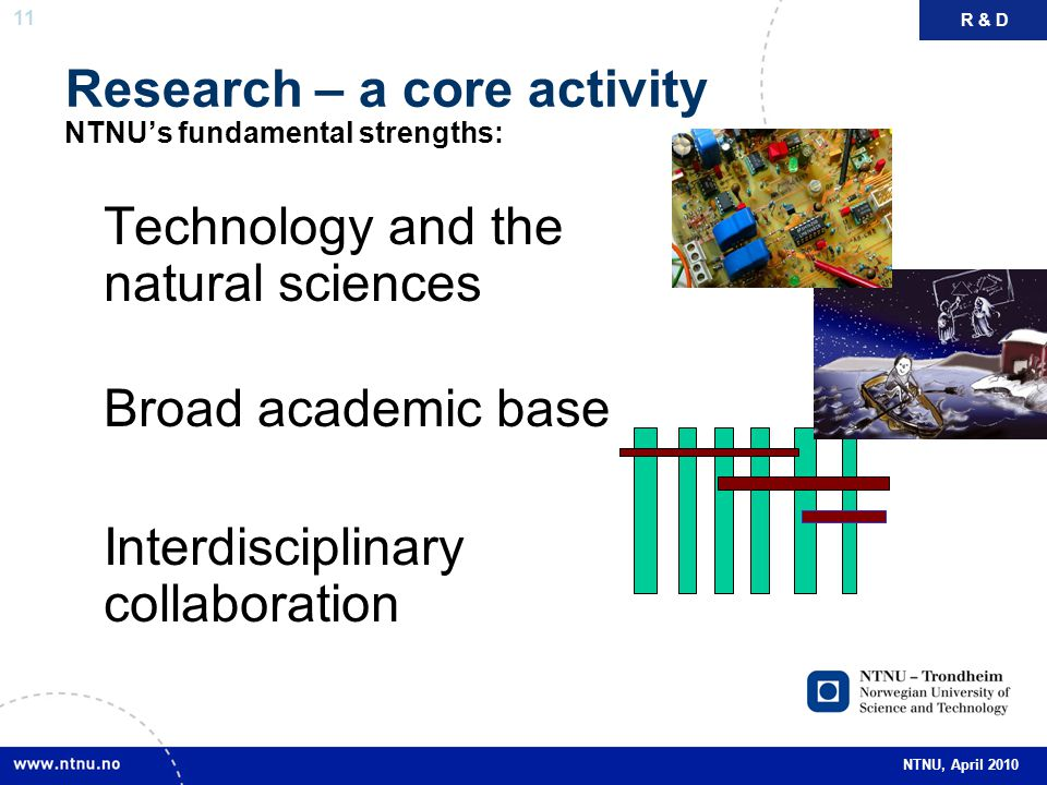 11 NTNU, April 2010 Research – a core activity NTNU's fundamental strengths: Technology and the natural sciences Broad academic base Interdisciplinary collaboration R & D