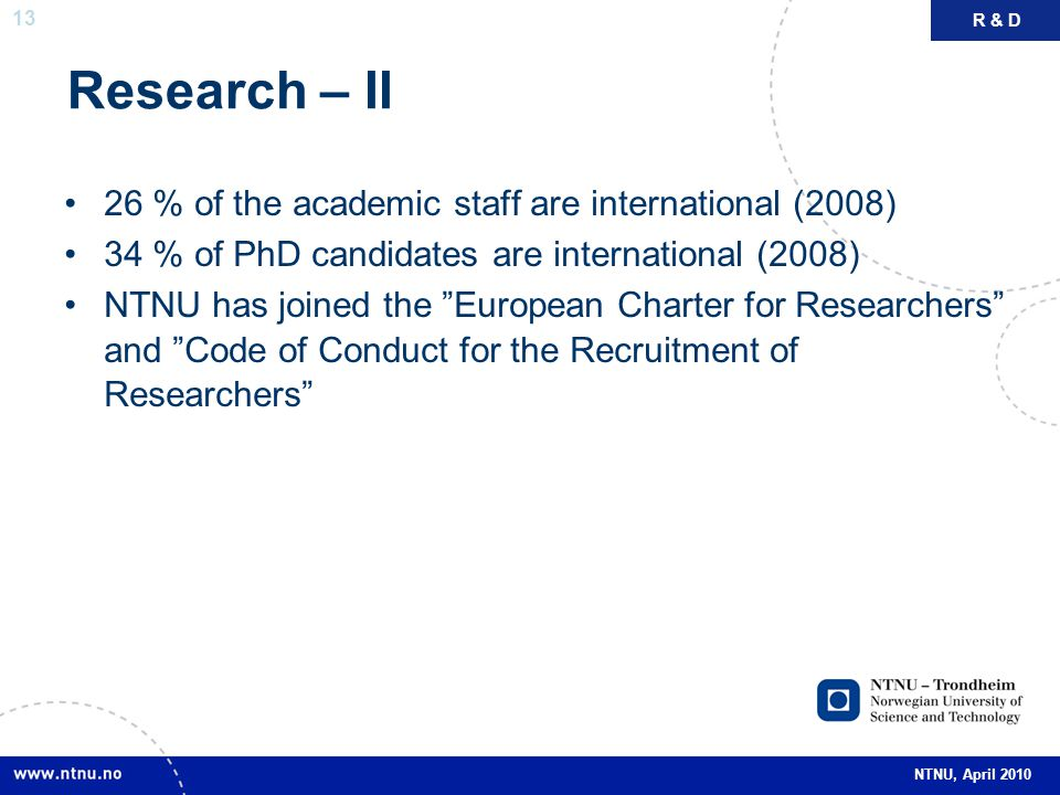 13 NTNU, April 2010 Research – II 26 % of the academic staff are international (2008) 34 % of PhD candidates are international (2008) NTNU has joined the European Charter for Researchers and Code of Conduct for the Recruitment of Researchers R & D
