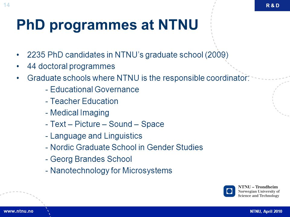 14 NTNU, April 2010 PhD programmes at NTNU 2235 PhD candidates in NTNU's graduate school (2009) 44 doctoral programmes Graduate schools where NTNU is the responsible coordinator: - Educational Governance - Teacher Education - Medical Imaging - Text – Picture – Sound – Space - Language and Linguistics - Nordic Graduate School in Gender Studies - Georg Brandes School - Nanotechnology for Microsystems R & D