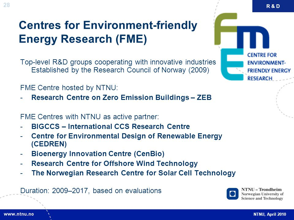 28 NTNU, April 2010 Centres for Environment-friendly Energy Research (FME) Top-level R&D groups cooperating with innovative industries Established by the Research Council of Norway (2009) FME Centre hosted by NTNU: -Research Centre on Zero Emission Buildings – ZEB FME Centres with NTNU as active partner: -BIGCCS – International CCS Research Centre -Centre for Environmental Design of Renewable Energy (CEDREN) -Bioenergy Innovation Centre (CenBio) -Research Centre for Offshore Wind Technology -The Norwegian Research Centre for Solar Cell Technology Duration: 2009–2017, based on evaluations R & D