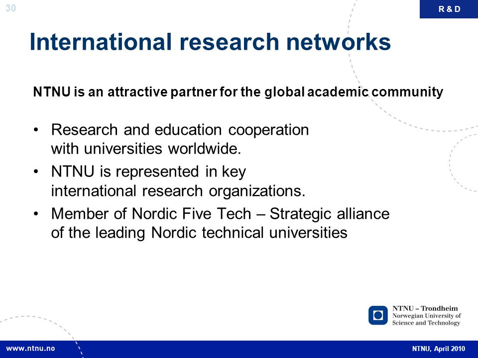30 NTNU, April 2010 International research networks NTNU is an attractive partner for the global academic community Research and education cooperation with universities worldwide.