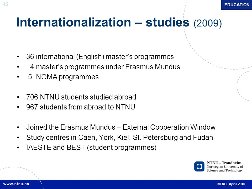 42 NTNU, April 2010 Internationalization – studies (2009) EDUCATION 36 international (English) master's programmes 4 master's programmes under Erasmus Mundus 5 NOMA programmes 706 NTNU students studied abroad 967 students from abroad to NTNU Joined the Erasmus Mundus – External Cooperation Window Study centres in Caen, York, Kiel, St.