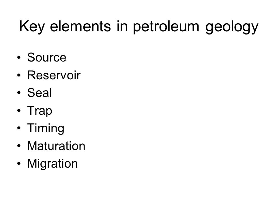 Key elements in petroleum geology Source Reservoir Seal Trap Timing Maturation Migration