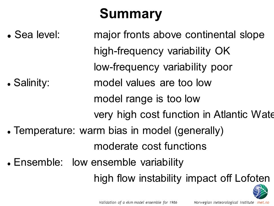 Norwegian Meteorological Institute met.noValidation of a 4km model ensemble for 1986 Summary Sea level:major fronts above continental slope high-frequency variability OK low-frequency variability poor Salinity:model values are too low model range is too low very high cost function in Atlantic Water Temperature: warm bias in model (generally) moderate cost functions Ensemble:low ensemble variability high flow instability impact off Lofoten