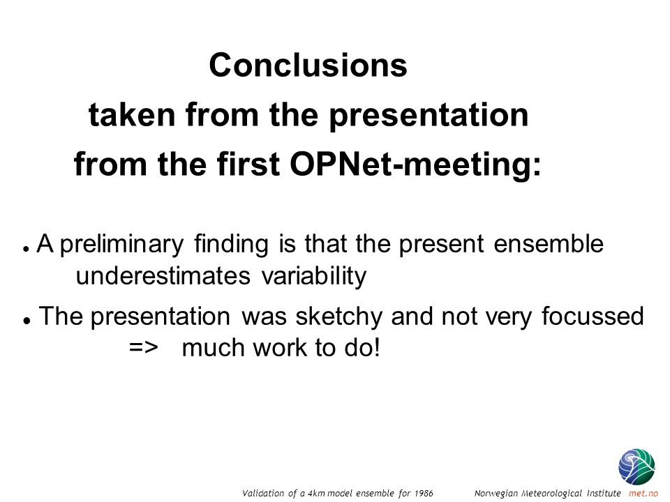 Norwegian Meteorological Institute met.noValidation of a 4km model ensemble for 1986 Conclusions taken from the presentation from the first OPNet-meeting: A preliminary finding is that the present ensemble underestimates variability The presentation was sketchy and not very focussed =>much work to do!