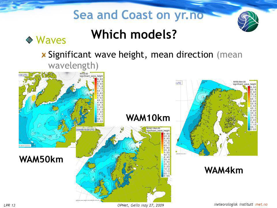 Meteorologisk Institutt met.no OPNet, Geilo May 27, 2009LPR 13 Sea and Coast on yr.no Waves Significant wave height, mean direction (mean wavelength) Which models.