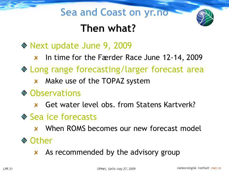Meteorologisk Institutt met.no OPNet, Geilo May 27, 2009LPR 21 Sea and Coast on yr.no Next update June 9, 2009 In time for the Færder Race June 12-14,