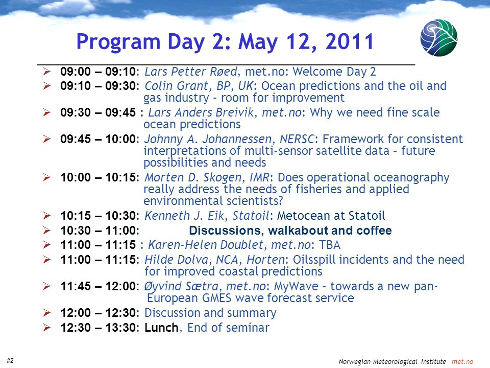 Norwegian Meteorological Institute met.no #2 Program Day 2: May 12, 2011  09:00 – 09:10 : Lars Petter Røed, met.no: Welcome Day 2  09:10 – 09:30 : Colin Grant, BP, UK: Ocean predictions and the oil and gas industry – room for improvement  09:30 – 09:45 : Lars Anders Breivik, met.no: Why we need fine scale ocean predictions  09:45 – 10:00 : Johnny A.