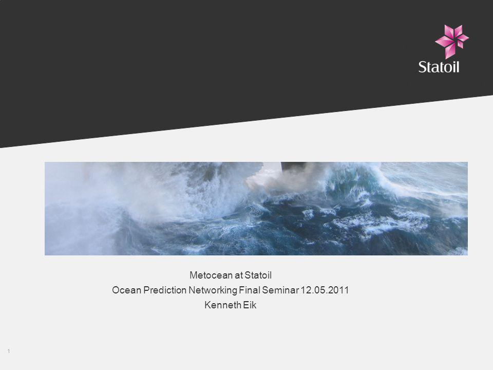 1 Metocean Metocean at Statoil Ocean Prediction Networking Final Seminar 12.05.2011 Kenneth Eik