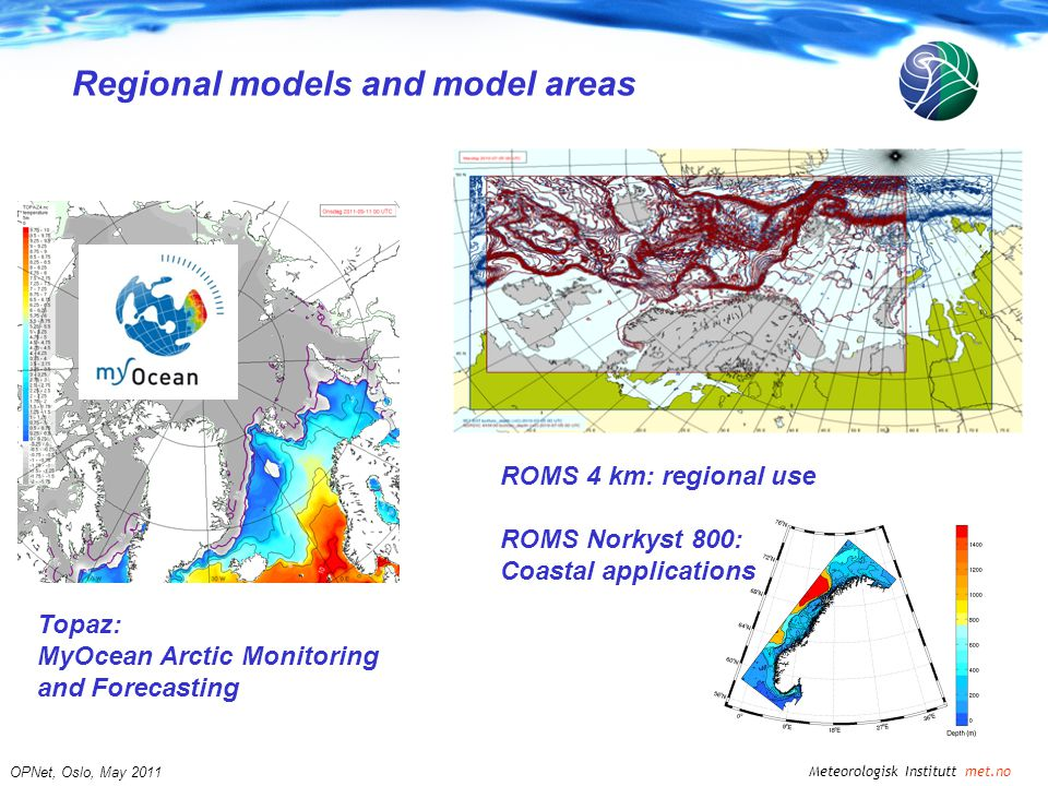 Meteorologisk Institutt met.no OPNet, Oslo, May 2011 Regional models and model areas Topaz: MyOcean Arctic Monitoring and Forecasting ROMS 4 km: regional use ROMS Norkyst 800: Coastal applications