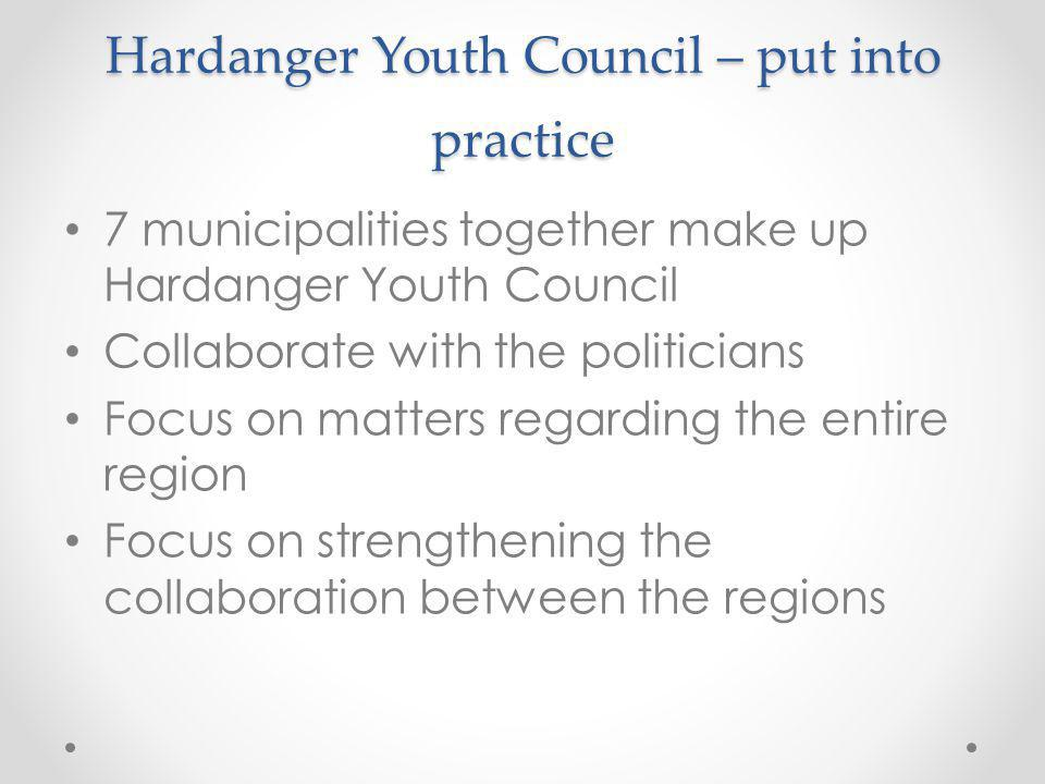 Hardanger Youth Council – put into practice 7 municipalities together make up Hardanger Youth Council Collaborate with the politicians Focus on matters regarding the entire region Focus on strengthening the collaboration between the regions