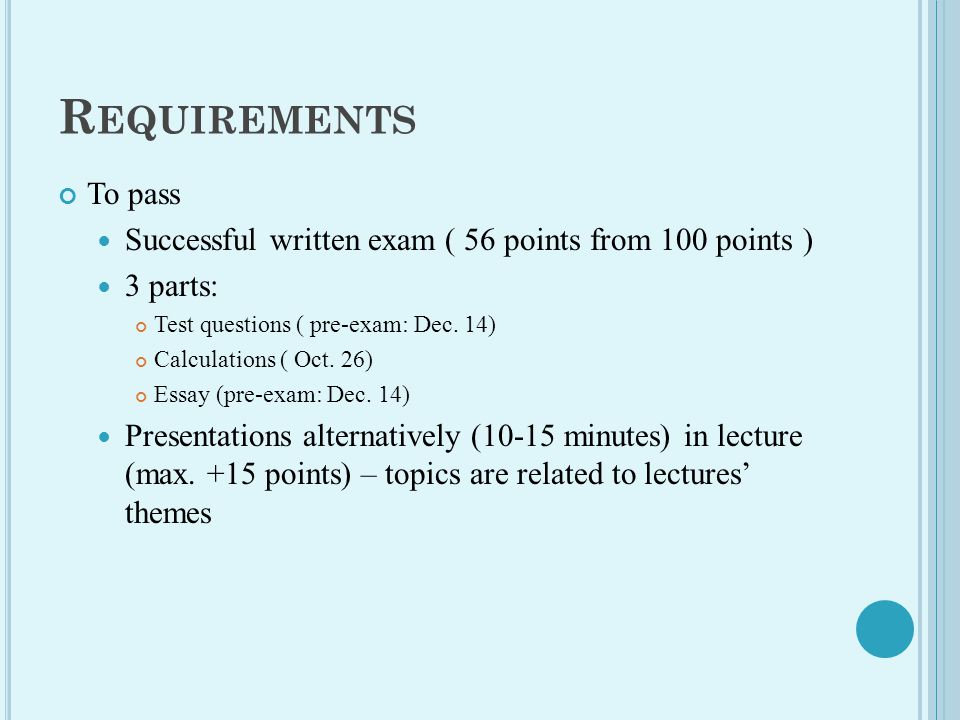 R EQUIREMENTS To pass Successful written exam ( 56 points from 100 points ) 3 parts: Test questions ( pre-exam: Dec.