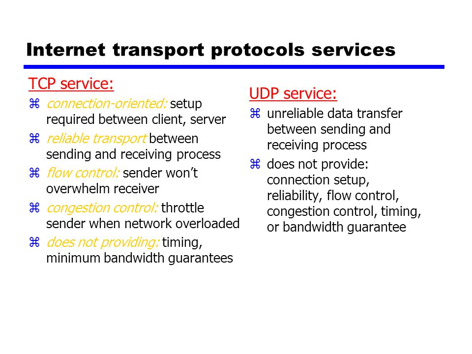 Internet transport protocols services TCP service: zconnection-oriented: setup required between client, server zreliable transport between sending and receiving process zflow control: sender won't overwhelm receiver zcongestion control: throttle sender when network overloaded zdoes not providing: timing, minimum bandwidth guarantees UDP service: z unreliable data transfer between sending and receiving process z does not provide: connection setup, reliability, flow control, congestion control, timing, or bandwidth guarantee