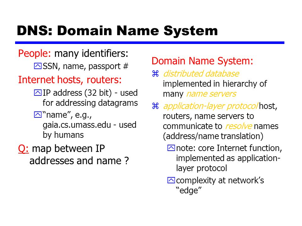 DNS: Domain Name System People: many identifiers: ySSN, name, passport # Internet hosts, routers: yIP address (32 bit) - used for addressing datagrams y name , e.g., gaia.cs.umass.edu - used by humans Q: map between IP addresses and name .